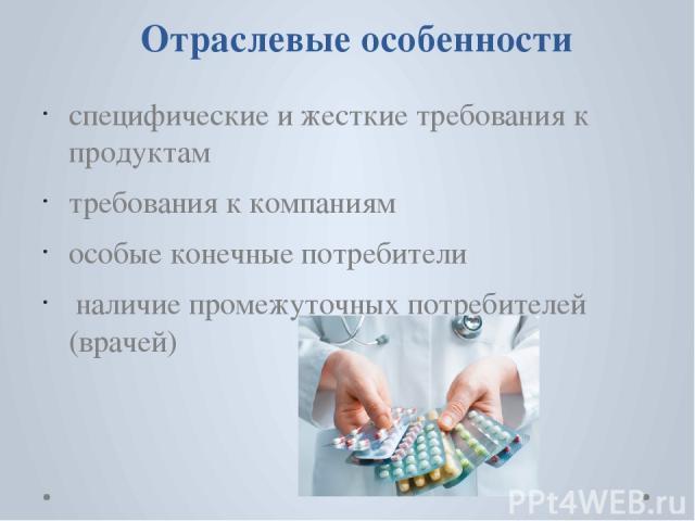 Отраслевые особенности специфические и жесткие требования к продуктам требования к компаниям особые конечные потребители наличие промежуточных потребителей (врачей)