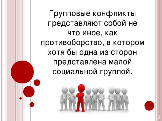 Групповые конфликты представляют собой не что иное, как противоборство, в котором хотя бы одна из сторон представлена малой социальной группой.