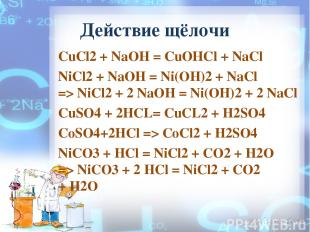 Действие щёлочи CuCl2 + NaOH = СuОНСl + NaCl NiCl2+NaOH= Ni(OH)2 + NaCl =>Ni