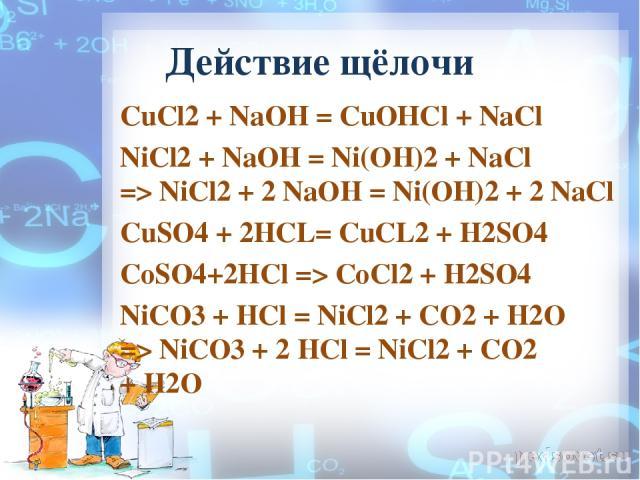 Действие щёлочи CuCl2 + NaOH = СuОНСl + NaCl NiCl2+NaOH= Ni(OH)2 + NaCl =>NiCl2+2NaOH= Ni(OH)2 + 2NaCl CuSO4 + 2HCL= CuCL2 + H2SO4 CoSO4+2HCl => CoCl2 + H2SO4 NiCO3+HCl= NiCl2 + CO2 + H2O =>NiCO3+ 2 HCl = NiCl2 + CO2 +H2O