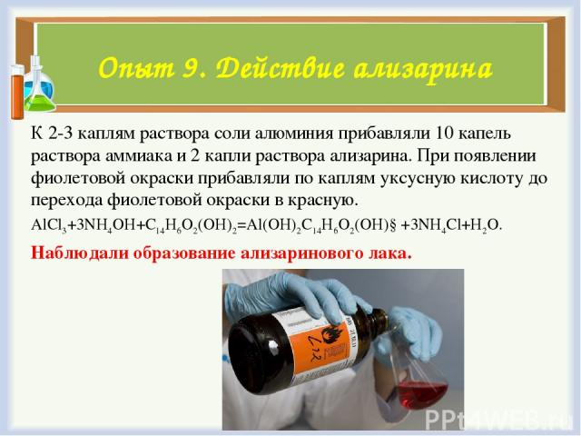 К 2-3 каплям раствора соли алюминия прибавляли 10 капель раствора аммиака и 2 капли раствора ализарина. При появлении фиолетовой окраски прибавляли по каплям уксусную кислоту до перехода фиолетовой окраски в красную. AlCl3+3NH4OH+C14H6O2(OH)2=Al(OH)…
