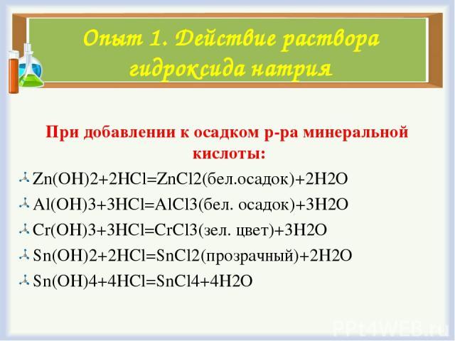 Опыт 1. Действие раствора гидроксида натрия При добавлении к осадком р-ра минеральной кислоты: Zn(OH)2+2HCl=ZnCl2(бел.осадок)+2H2O Al(OH)3+3HCl=AlCl3(бел. осадок)+3H2O Cr(OH)3+3HCl=CrCl3(зел. цвет)+3H2O Sn(OH)2+2HCl=SnCl2(прозрачный)+2H2O Sn(OH)4+4H…