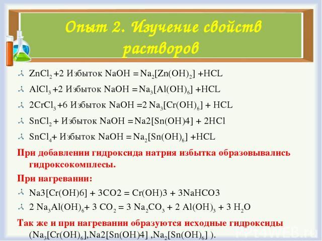 Опыт 2. Изучение свойств растворов ZnCl2 +2 Избыток NaOH = Na2[Zn(OH)2] +HCL AlCl3 +2 Избыток NaOH = Na3[Al(OH)6] +HCL 2CrCl3 +6 Избыток NaOH =2 Na3[Cr(OH)6] + HCL SnCl2 + Избыток NaOH = Na2[Sn(OH)4] + 2НCl SnCl4+ Избыток NaOH = Na2[Sn(OH)6] +HCL Пр…