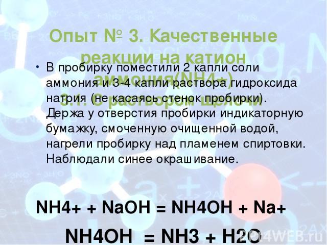 Опыт № 3. Качественные реакции на катион аммония(NH4+) 3.1. С раствором щелочи В пробирку поместили 2 капли соли аммония и 3-4 капли раствора гидроксида натрия (не касаясь стенок пробирки). Держа у отверстия пробирки индикаторную бумажку, смоченную …