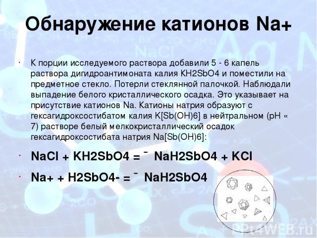 Обнаружение катионов Na+ К порции исследуемого раствора добавили 5 - 6 капель раствора дигидроантимоната калия КН2SbO4 и поместили на предметное стекло. Потерли стеклянной палочкой. Наблюдали выпадение белого кристаллического осадка. Это указывает н…
