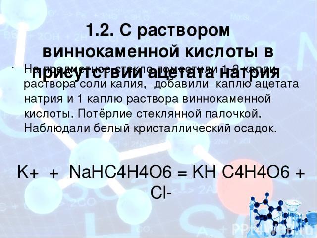 1.2. С раствором виннокаменной кислоты в присутствии ацетата натрия На предметное стекло поместили 1-2 капли раствора соли калия, добавили каплю ацетата натрия и 1 каплю раствора виннокаменной кислоты. Потёрлие стеклянной палочкой. Наблюдали белый к…