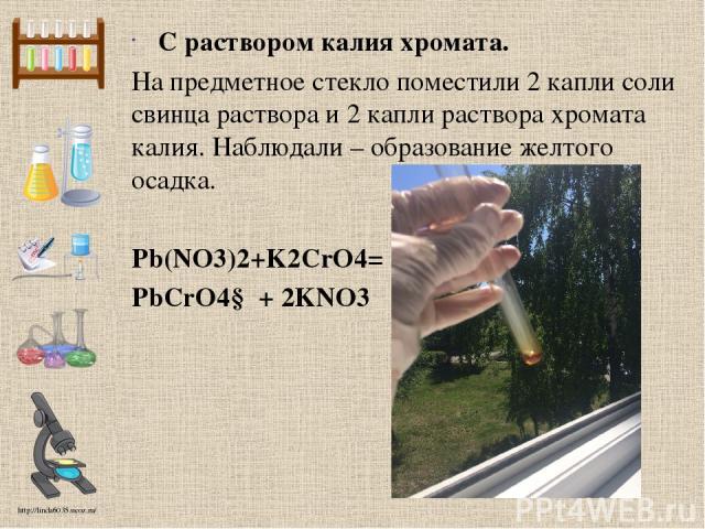 С раствором калия хромата. На предметное стекло поместили 2 капли соли свинца раствора и 2 капли раствора хромата калия. Наблюдали – образование желтого осадка. Pb(NO3)2+K2CrO4= PbCrO4↓ + 2KNO3 http://linda6035.ucoz.ru/