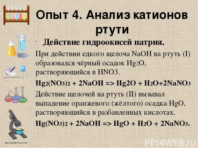 Опыт 4. Анализ катионов ртути Действие гидроокисей натрия. При действии едкого щелоча NaOH на ртуть (I) образовался чёрный осадок Hg2O, растворяющийся в HNO3. Hg2(NO3)2 + 2NaOH => Hg2O + Н2O+2NaNO3 Действие щелочей на ртуть (II) вызывал выпадение ор…