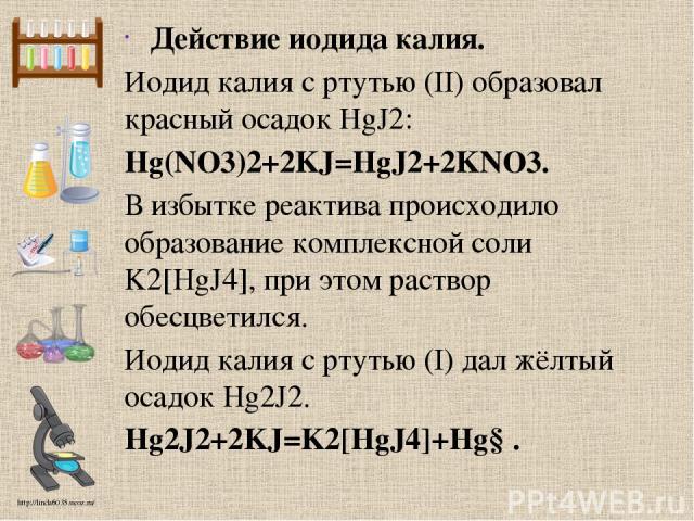 Действие иодида калия. Иодид калия с ртутью (II) образовал красный осадок HgJ2: Hg(NO3)2+2KJ=HgJ2+2KNO3. В избытке реактива происходило образование комплексной соли K2[HgJ4], при этом раствор обесцветился. Иодид калия с ртутью (I) дал жёлтый осадок …