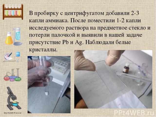 В пробирку с центрифугатом добавили 2-3 капли аммиака. После поместили 1-2 капли исследуемого раствора на предметное стекло и потерли палочкой и выявили в нашей задаче присутствие Pb и Ag. Наблюдали белые кристаллы. http://linda6035.ucoz.ru/