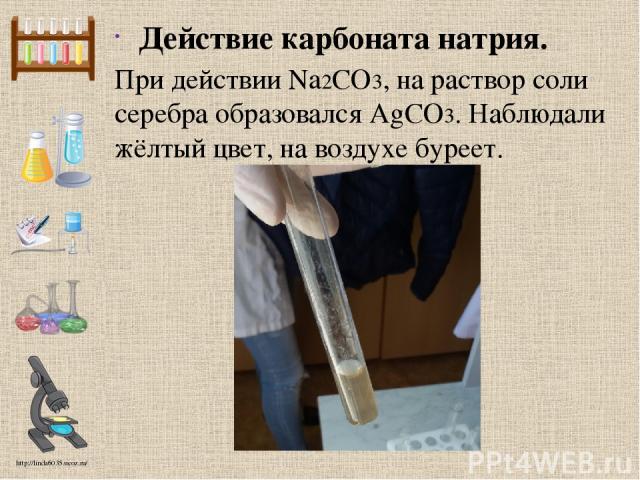 Действие карбоната натрия. При действии Na2CO3, на раствор соли серебра образовался AgCO3. Наблюдали жёлтый цвет, на воздухе буреет. http://linda6035.ucoz.ru/