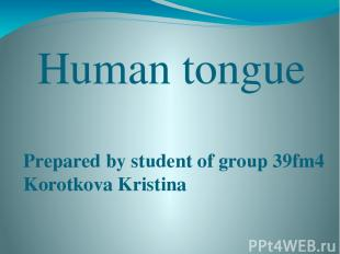 Human tongue Prepared by student of group 39fm4 Korotkova Kristina Bryansk 2015