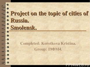 Project on the topic of cities of Russia. Smolensk. Completed: Korotkova Kristin