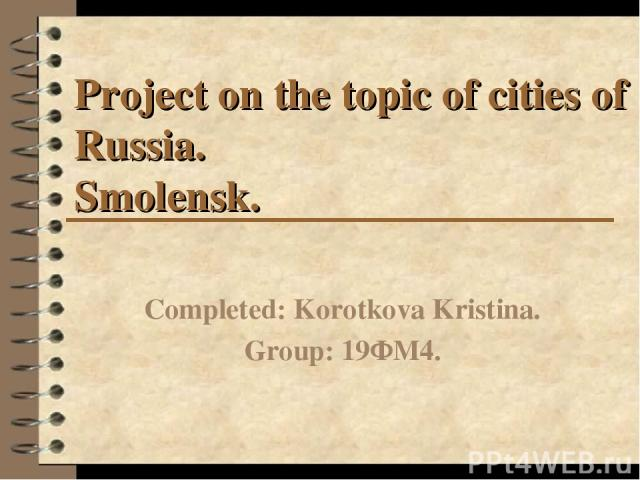 Project on the topic of cities of Russia. Smolensk. Completed: Korotkova Kristina. Group: 19ФМ4.