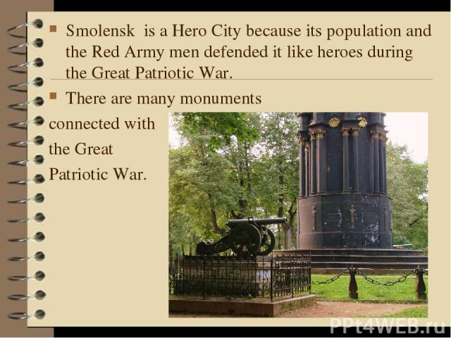 Smolensk is a Hero City because its population and the Red Army men defended it like heroes during the Great Patriotic War. There are many monuments connected with the Great Patriotic War.