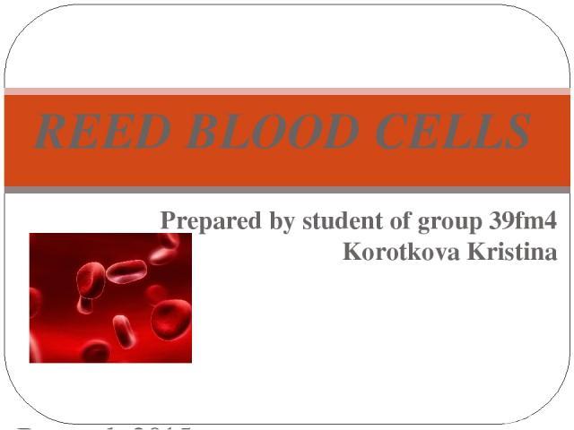 Prepared by student of group 39fm4 Korotkova Kristina Bryansk 2015 REED BLOOD CELLS