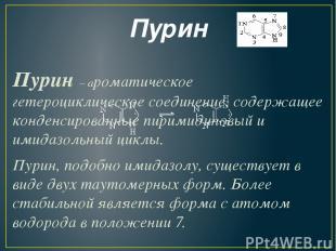Пурин Пурин – ароматическое гетероциклическое соединение, содержащее конденсиров