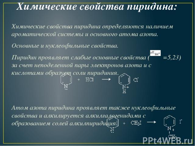 Химические свойства пиридина: Химические свойства пиридина определяются наличием ароматической системы и основного атома азота. Основные и нуклеофильные свойства. Пиридин проявляет слабые основные свойства ( =5,23) за счет неподеленной пары электрон…