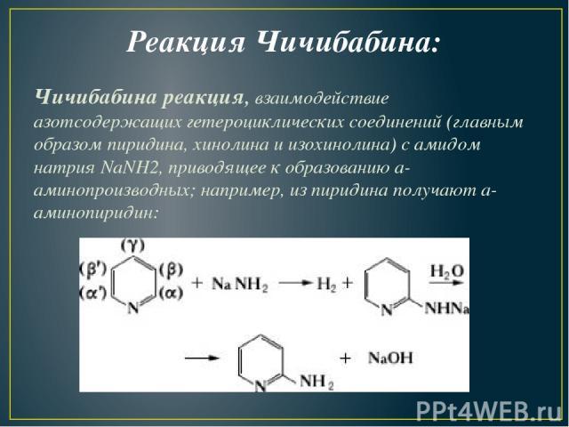 Реакция Чичибабина: Чичибабина реакция,взаимодействие азотсодержащих гетероциклических соединений (главным образом пиридина, хинолина и изохинолина) с амидом натрия NaNH2, приводящее к образованиюa-аминопроизводных; например, из пиридина получают…