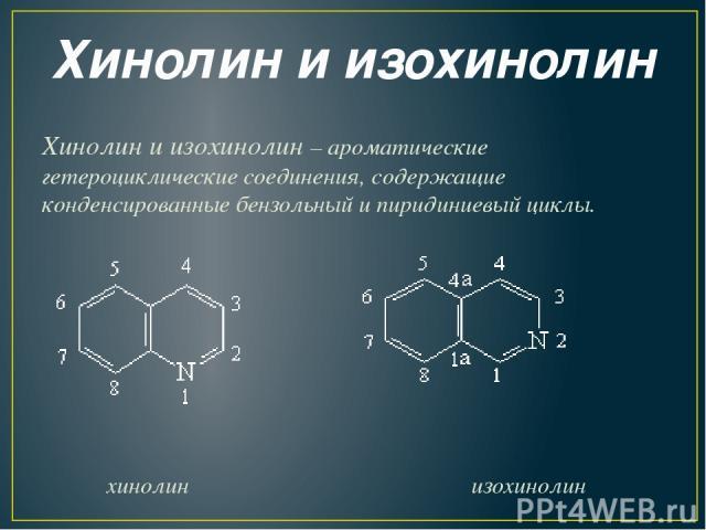 Хинолин и изохинолин Хинолин и изохинолин – ароматические гетероциклические соединения, содержащие конденсированные бензольный и пиридиниевый циклы.  хинолин изохинолин