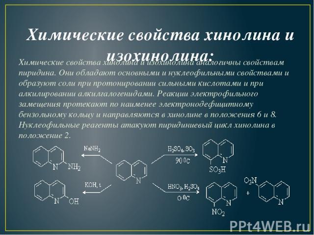Химические свойства хинолина и изохинолина: Химические свойства хинолина и изохинолина аналогичны свойствам пиридина. Они обладают основными и нуклеофильными свойствами и образуют соли при протонировании сильными кислотами и при алкилировании алкилг…