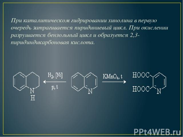 При каталитическом гидрировании хинолина в первую очередь затрагивается пиридиниевый цикл. При окислении разрушается бензольный цикл и образуется 2,3- пиридиндикарбоновая кислота.