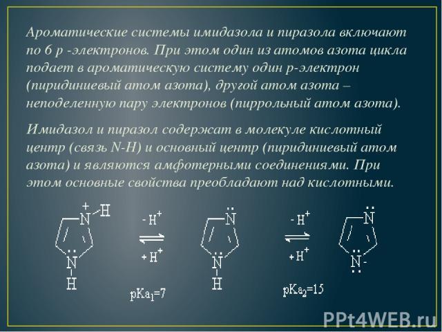 Ароматические системы имидазола и пиразола включают по 6p-электронов. При этом один из атомов азота цикла подает в ароматическую систему один р-электрон (пиридиниевыйатом азота), другой атом азота – неподеленную пару электронов (пиррольныйатом а…