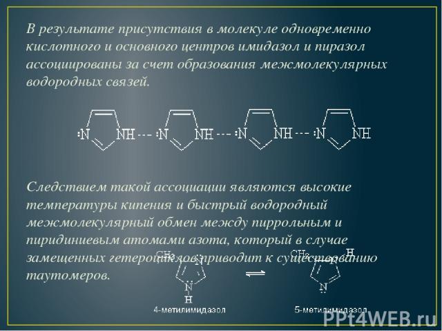 В результате присутствия в молекуле одновременно кислотного и основного центров имидазол и пиразол ассоциированы за счет образования межмолекулярных водородных связей. Следствием такой ассоциации являются высокие температуры кипения и быстрый водоро…