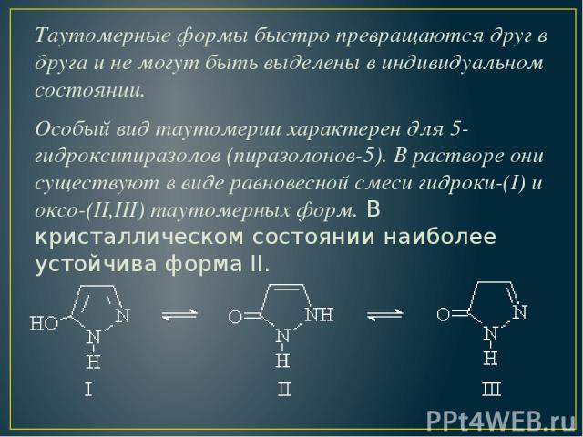 Таутомерные формы быстро превращаются друг в друга и не могут быть выделены в индивидуальном состоянии. Особый вид таутомерии характерен для 5-гидроксипиразолов (пиразолонов-5). В растворе они существуют в виде равновесной смеси гидроки-(I) и оксо-(…