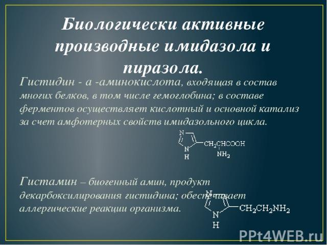Биологически активные производные имидазола и пиразола. Гистидин-a-аминокислота, входящая в состав многих белков, в том числе гемоглобина; в составе ферментов осуществляет кислотный и основной катализ за счет амфотерных свойств имидазольного цикл…