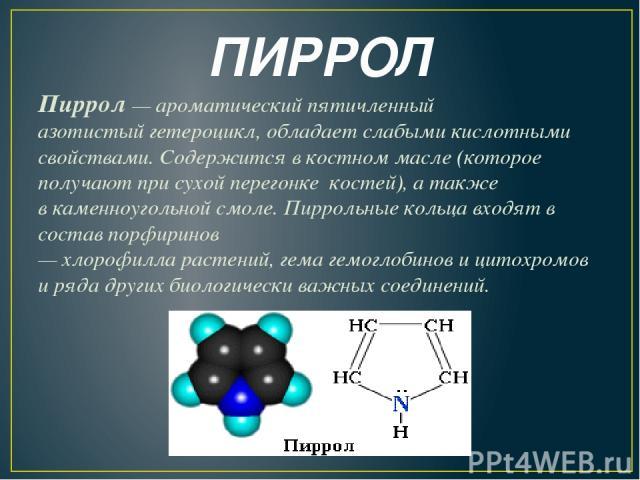 ПИРРОЛ Пиррол— ароматический пятичленный азотистыйгетероцикл, обладает слабыми кислотными свойствами. Содержится в костном масле(которое получают присухой перегонке костей), а также вкаменноугольной смоле. Пиррольные кольца входят в составпор…