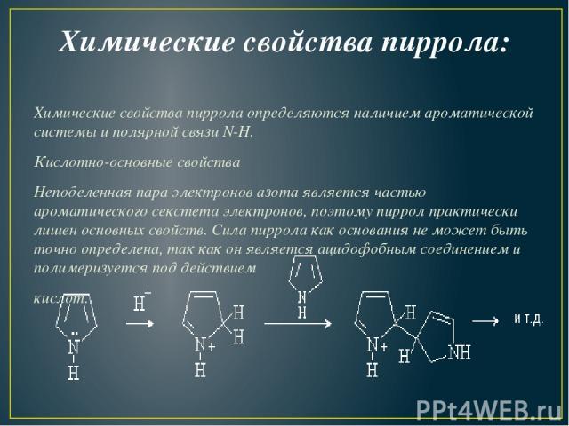 Химические свойства пиррола: Химические свойства пиррола определяются наличием ароматической системы и полярной связи N-H. Кислотно-основные свойства Неподеленная пара электронов азота является частью ароматического секстета электронов, поэтому пирр…