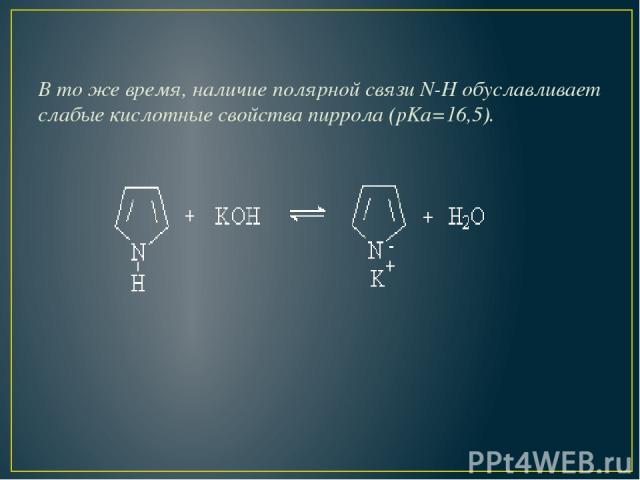 В то же время, наличие полярной связи N-H обуславливает слабые кислотные свойства пиррола (pKa=16,5).