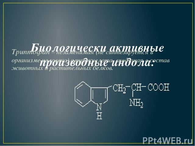 Биологически активные производные индола: Триптофан–незаменимая (не синтезируется в организме человека) аминокислота, входящая в состав животных и растительных белков.