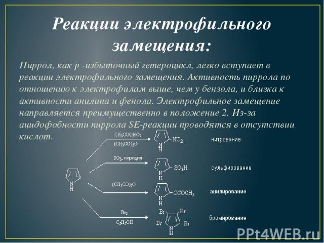 Реакции электрофильного замещения: Пиррол, какp-избыточный гетероцикл, легко вступает в реакции электрофильного замещения. Активность пиррола по отношению к электрофилам выше, чем у бензола, и близка к активности анилина и фенола. Электрофильное з…