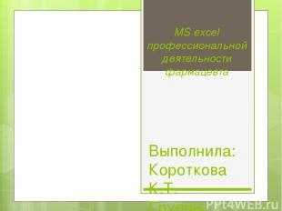 MS excel профессиональной деятельности фармацевта Выполнила: Короткова К.Т. Груп