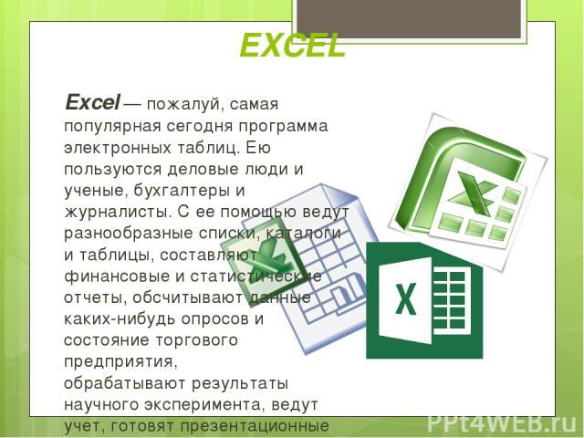Excel — пожалуй, самая популярная сегодня программа электронных таблиц. Ею пользуются деловые люди и ученые, бухгалтеры и журналисты. С ее помощью ведут разнообразные списки, каталоги и таблицы, составляют финансовые и статистические отчеты, обсчиты…