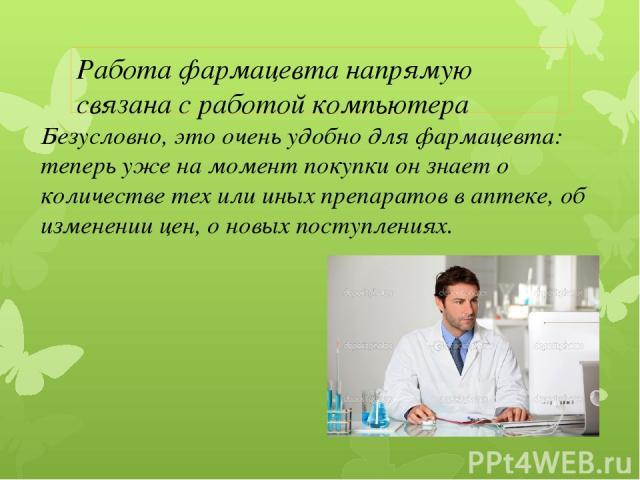 Безусловно, это очень удобно для фармацевта: теперь уже на момент покупки он знает о количестве тех или иных препаратов в аптеке, об изменении цен, о новых поступлениях. Работа фармацевта напрямую связана с работой компьютера