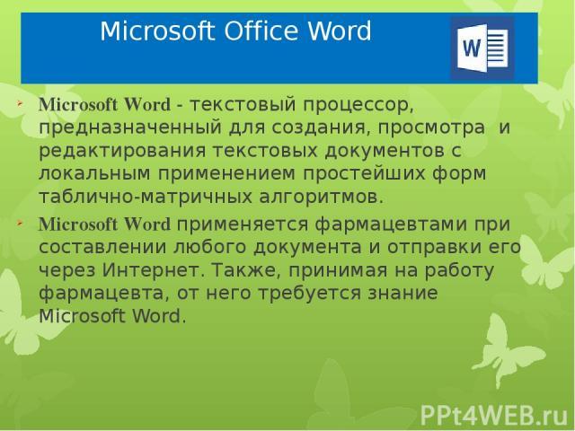 Microsoft Office Word Microsoft Word - текстовый процессор, предназначенный для создания, просмотра и редактирования текстовых документов с локальным применением простейших форм таблично-матричных алгоритмов. Microsoft Word применяется фармацевтами …