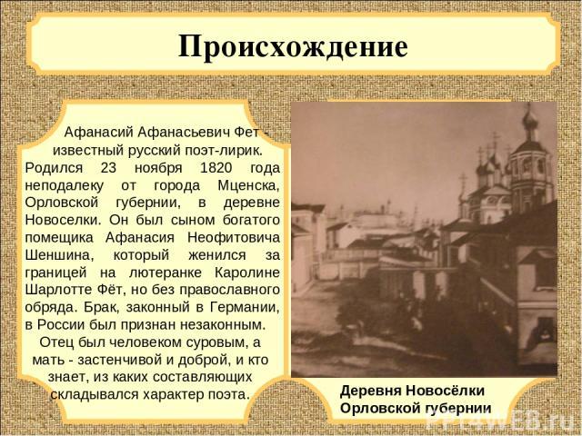 Происхождение Афанасий Афанасьевич Фет - известный русский поэт-лирик. Родился 23 ноября 1820 года неподалеку от города Мценска, Орловской губернии, в деревне Новоселки. Он был сыном богатого помещика Афанасия Неофитовича Шеншина, который женился за…