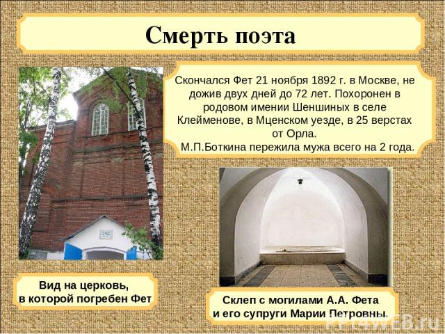 Смерть поэта Скончался Фет 21 ноября 1892 г. в Москве, не дожив двух дней до 72 лет. Похоронен в родовом имении Шеншиных в селе Клейменове, в Мценском уезде, в 25 верстах от Орла. М.П.Боткина пережила мужа всего на2 года. Вид на церковь, в которой …