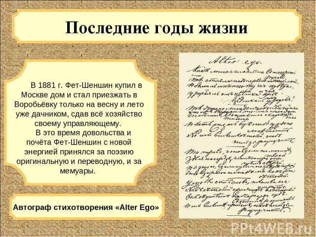 Последние годы жизни В 1881 г. Фет-Шеншин купил в Москве дом и стал приезжать в Воробьёвку только на весну и лето уже дачником, сдав всё хозяйство своему управляющему. В это время довольства и почёта Фет-Шеншин с новой энергией принялся за поэзию ор…