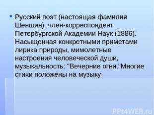 Русский поэт (настоящая фамилия Шеншин), член-корреспондент Петербургской Академ