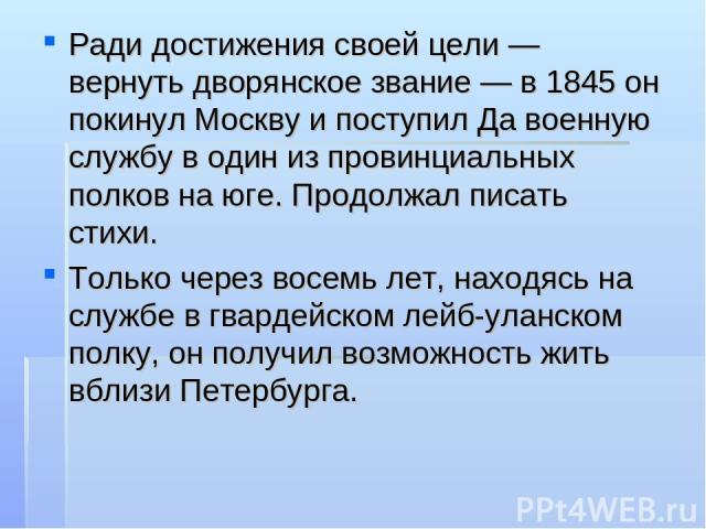 Ради достижения своей цели — вернуть дворянское звание — в 1845 он покинул Москву и поступил Да военную службу в один из провинциальных полков на юге. Продолжал писать стихи. Только через восемь лет, находясь на службе в гвардейском лейб-уланском по…