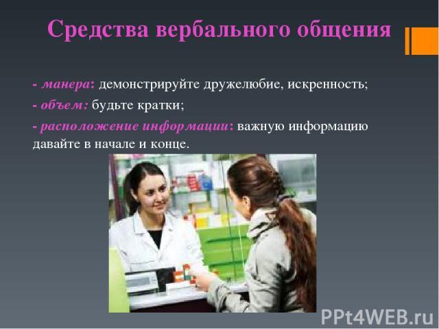 Средства вербального общения -манера: демонстрируйте дружелюбие, искренность; -объем:будьте кратки; -расположение информации: важную информацию давайте в начале и конце.