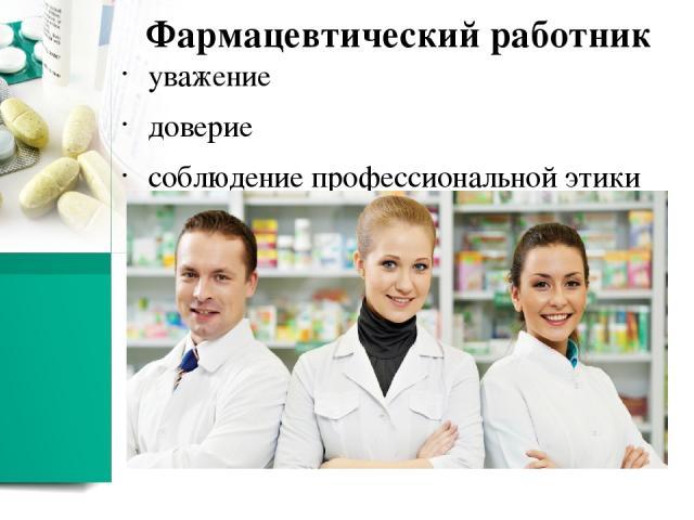 Фармацевт обязан: уважать труд и опытколлектива готовым бескорыстно передать свой опыт и знания