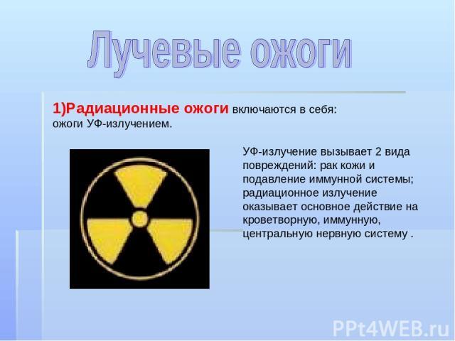 1)Радиационные ожоги включаются в себя: ожоги УФ-излучением. УФ-излучение вызывает 2 вида повреждений: рак кожи и подавление иммунной системы; радиационное излучение оказывает основное действие на кроветворную, иммунную, центральную нервную систему .