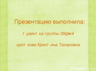 Презентацию выполнила: студентка группы 29фм4 Короткова Кристина Тахировна 2015