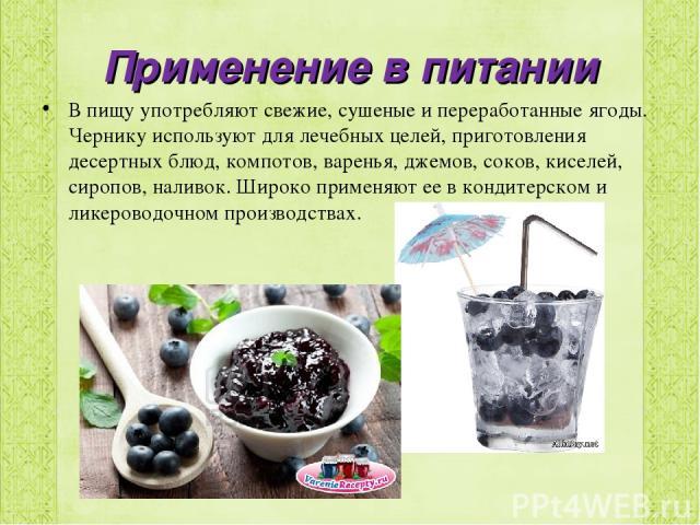 Применение в питании В пищу употребляют свежие, сушеные и переработанные ягоды. Чернику используют для лечебных целей, приготовления десертных блюд, компотов, варенья, джемов, соков, киселей, сиропов, наливок. Широко применяют ее в кондитерском и ли…