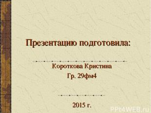 Презентацию подготовила: Короткова Кристина Гр. 29фм4 2015 г.